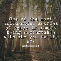 One of the most influential sources of peace is simply being comfortable with who you really are.