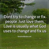 Dont try to change or fix people. Just love them. Love is usually what God uses to change and fix us