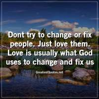 Dont try to change or fix people. Just love them. Love is usually what God uses to change and fix us.
