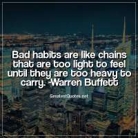 Bad habits are like chains that are too light to feel until they are too heavy to carry. -Warren Buffett