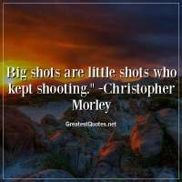 Big shots are little shots who kept shooting. -Christopher Morley