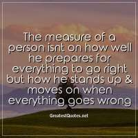 The measure of a person isnt on how well he prepares for everything to go right but how he stands up & moves on when everything goes wrong.