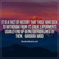 It is a fact of history that those who seek to withdraw from its great experiments usually end up being overwhelmed by them. -Barbara Ward