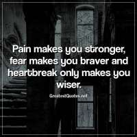 Pain makes you stronger, fear makes you braver and heartbreak only makes you wiser