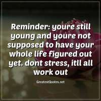 Reminder: youre still young and youre not supposed to have your whole life figured out yet. dont stress, itll all work out