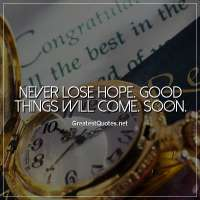 Never lose hope. Good things will come. Soon
