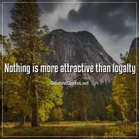 Nothing is more attractive than loyalty