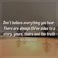 Don't believe everything you hear. There are always three sides to a story. yours, theirs and the truth