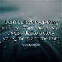 Don't believe everything you hear. There are always three sides to a story. yours, theirs and the truth.