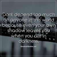 Dont depend too much on anyone in this world because even your own shadow leaves you when you are in darkness.