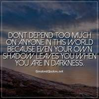 Dont depend too much on anyone in this world because even your own shadow leaves you when you are in darkness