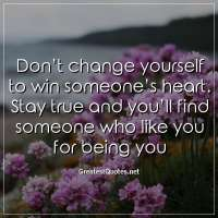Don't change yourself to win someone's heart. Stay true and you'll find someone who like you for being you