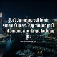 Don't change yourself to win someone's heart. Stay true and you'll find someone who like you for being you.