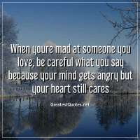 When youre mad at someone you love, be careful what you say because your mind gets angry but your heart still cares.