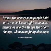 I think the only reason people hold onto memories so tight is because memories are the things that dont change; when everybody else does.