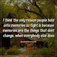 I think the only reason people hold onto memories so tight is because memories are the things that dont change, when everybody else does