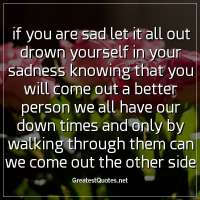 If you are sad let it all out drown yourself in your sadness knowing that you will come out a better person we all have our down times and only by walking through them can we come out the other side