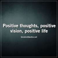 Positive thoughts, positive vision, positive life