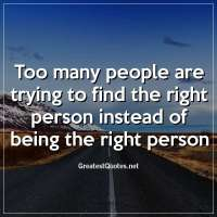 Too many people are trying to find the right person instead of being the right person