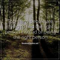 Too many people are trying to find the right person instead of being the right person.