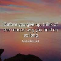 Before you give up, think of the reason why you held on so long.
