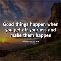 Good things happen when you get off your ass and make them happen.