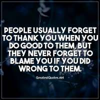 People usually forget to thank you when you do good to them, but they never forget to blame you if you did wrong to them