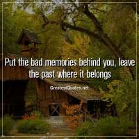 Put the bad memories behind you, leave the past where it belongs.