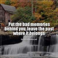 Put the bad memories behind you, leave the past where it belongs