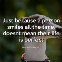 Just because a person smiles all the time, doesnt mean their life is perfect