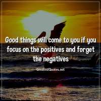 Good things will come to you if you focus on the positives and forget the negatives