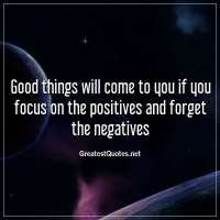 Good things will come to you if you focus on the positives and forget the negatives.