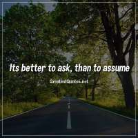 Its better to ask, than to assume