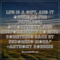 Life is a gift, and it offers us the privilege, opportunity, and responsibility to give something back by becoming more. -Anthony Robbins