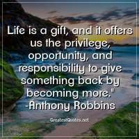 Life is a gift, and it offers us the privilege, opportunity, and responsibility to give something back by becoming more. - Anthony Robbins
