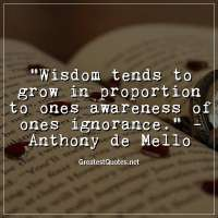 Wisdom tends to grow in proportion to ones awareness of ones ignorance. -Anthony de Mello