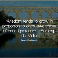 Wisdom tends to grow in proportion to ones awareness of ones ignorance. - Anthony de Mello