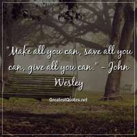 Make all you can, save all you can, give all you can. - John Wesley