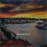 Dont put a limit on anything. The more you dream the farther you get. - Michael Phelps