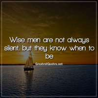 Wise men are not always silent, but they know when to be