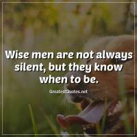 Wise men are not always silent, but they know when to be.