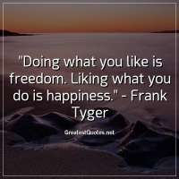 Doing what you like is freedom. Liking what you do is happiness. - Frank Tyger