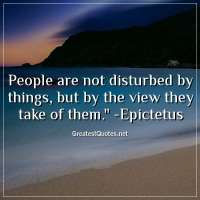 People are not disturbed by things, but by the view they take of them. - Epictetus