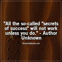 All the so-called secrets of success will not work unless you do. - Author Unknown