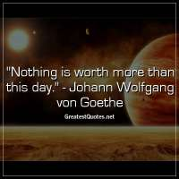 Nothing is worth more than this day. - Johann Wolfgang von Goethe