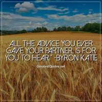 All the advice you ever gave your partner, is for you to hear. -Byron Katie