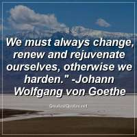 We must always change, renew and rejuvenate ourselves, otherwise we harden. -Johann Wolfgang von Goethe
