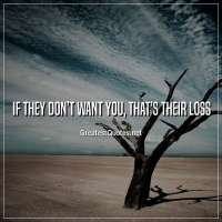 If they don't want you, that's their loss.