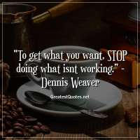 To get what you want, STOP doing what isnt working. - Dennis Weaver