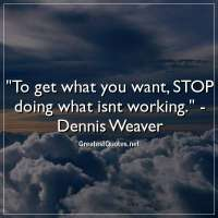 To get what you want, STOP doing what isnt working. -Dennis Weaver